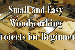 Small and Easy Woodworking Projects for Beginners